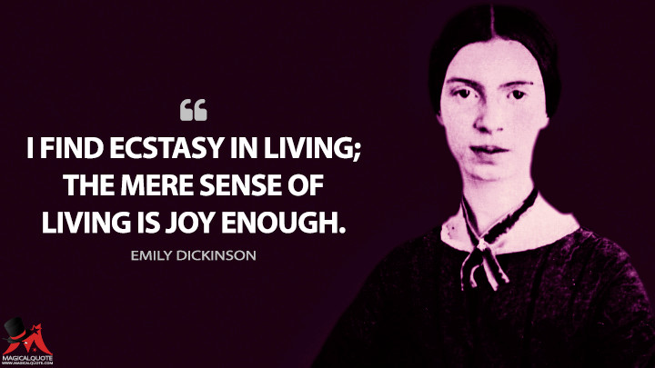 I find ecstasy in living; the mere sense of living is joy enough. - Emily Dickinson Quotes