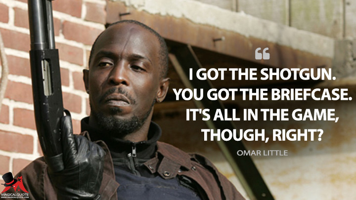 I got the shotgun. You got the briefcase. It's all in the game, though, right? - Omar Little (The Wire Quotes)