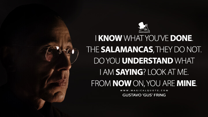 I know what you've done. The Salamancas, they do not. Do you understand what I am saying? Look at me. From now on, you are mine. - Gustavo 'Gus' Fring (Better Call Saul Quotes)