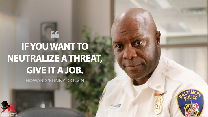 If you want to neutralize a threat, give it a job. - Howard 'Bunny' Colvin (The Wire Quotes)