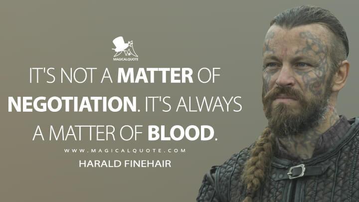 It's not a matter of negotiation. It's always a matter of blood. - Harald Finehair (Vikings Quotes)