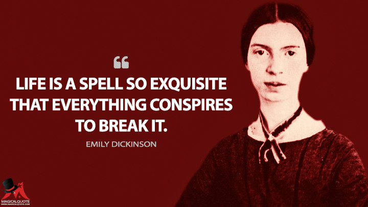 Life is a spell so exquisite that everything conspires to break it. - Emily Dickinson Quotes