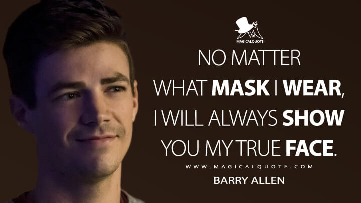 No matter what mask I wear, I will always show you my true face. - Barry Allen (The Flash Quotes)