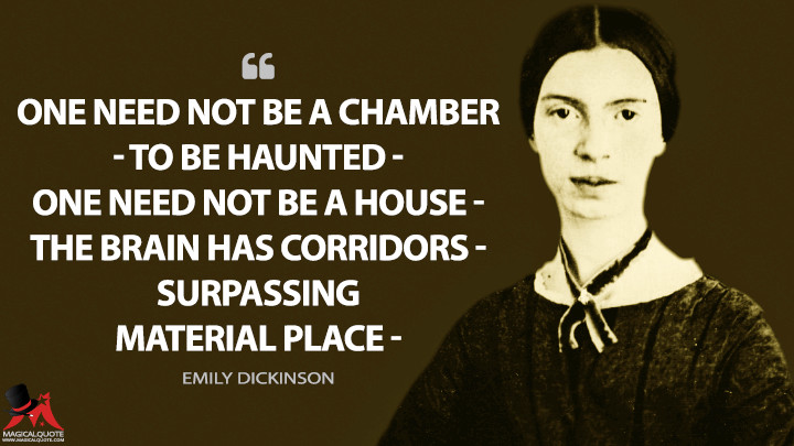 One need not be a Chamber — to be Haunted — One need not be a House — The Brain has Corridors — surpassing Material Place — - Emily Dickinson Quotes