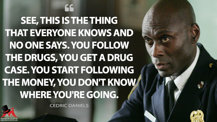 See, this is the thing that everyone knows and no one says. You follow the drugs, you get a drug case. You start following the money, you don't know where you're going. - Cedric Daniels (The Wire Quotes)