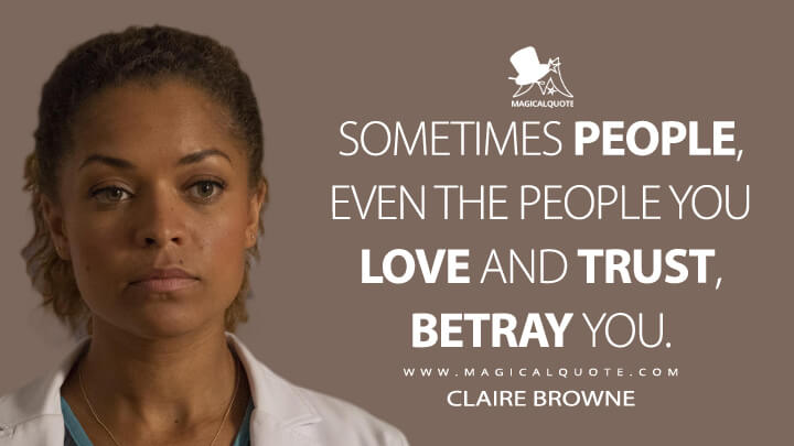 Sometimes people, even the people you love and trust, betray you. - Claire Browne (The Good Doctor Quotes)