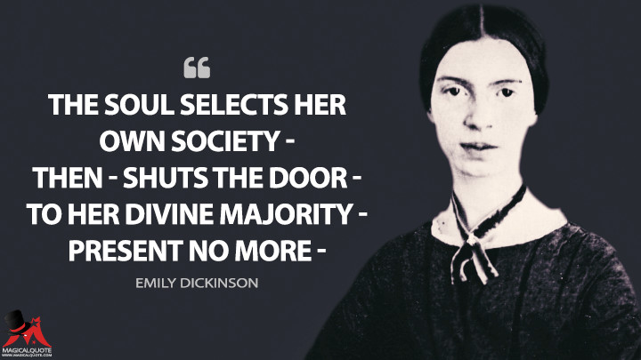 The Soul selects her own Society — Then — shuts the Door — To her divine Majority — Present no more — - Emily Dickinson Quotes