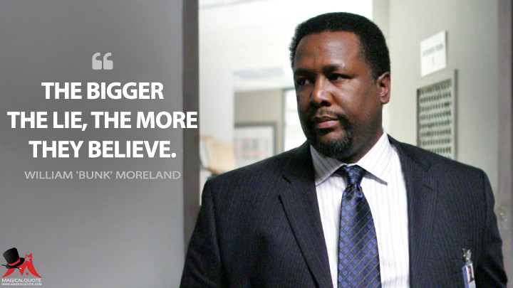 The bigger the lie, the more they believe. - William 'Bunk' Moreland (The Wire Quotes)