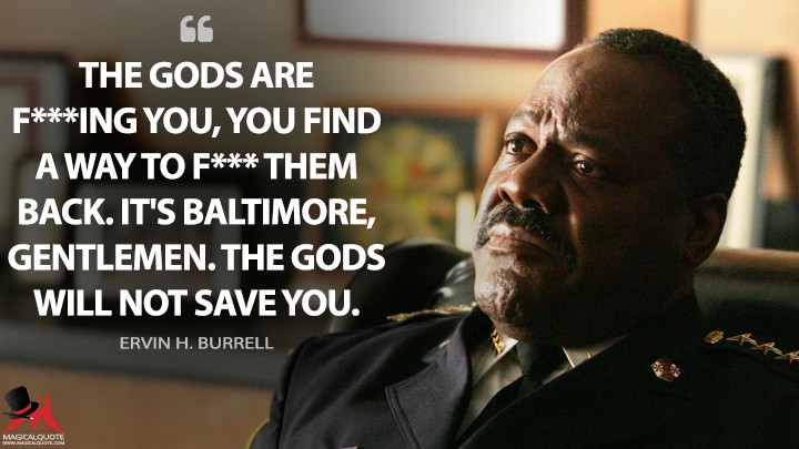 The gods are f***ing you, you find a way to f*** them back. It's Baltimore, gentlemen. The gods will not save you. - Ervin H. Burrell (The Wire Quotes)