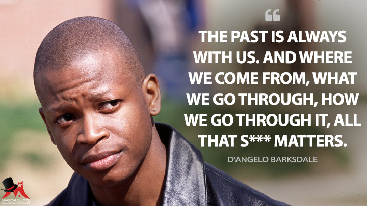 The past is always with us. And where we come from, what we go through, how we go through it, all that s*** matters. - D'Angelo Barksdale (The Wire Quotes)