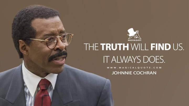 The truth will find us. It always does. - Johnnie Cochran (American Crime Story Quotes)