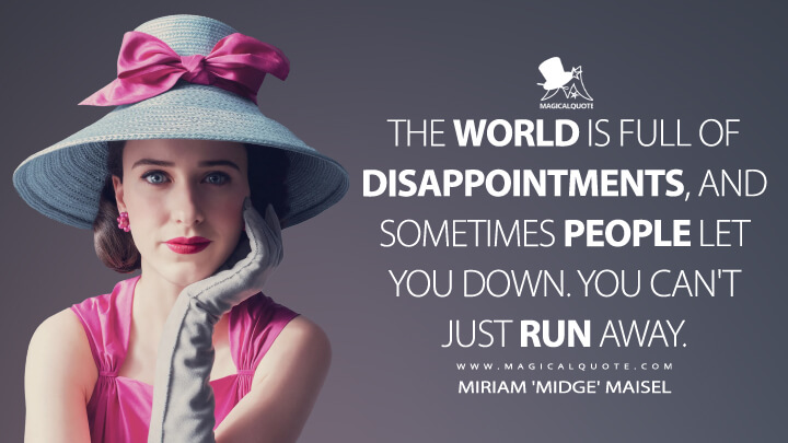 The world is full of disappointments, and sometimes people let you down. You can't just run away. - Miriam 'Midge' Maisel (The Marvelous Mrs. Maisel Quotes)