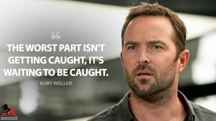 The worst part isn't getting caught, it's waiting to be caught. - Kurt Weller (Blindspot Quotes)