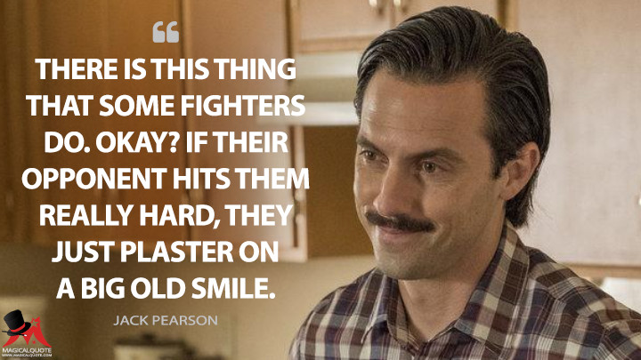 There is this thing that some fighters do. Okay? If their opponent hits them really hard, they just plaster on a big old smile. - Jack Pearson (This Is Us Quotes)