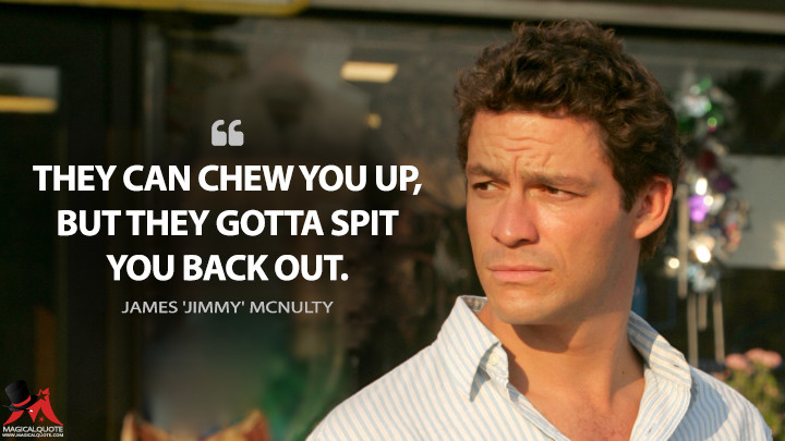 They can chew you up, but they gotta spit you back out. - James 'Jimmy' McNulty (The Wire Quotes)