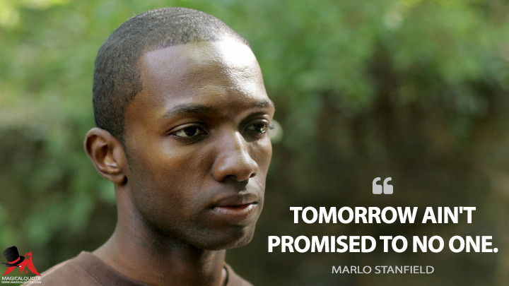 Tomorrow ain't promised to no one. - Marlo Stanfield (The Wire Quotes)