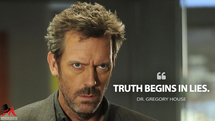 Truth begins in lies. - Dr. Gregory House (House M.D. Quotes)