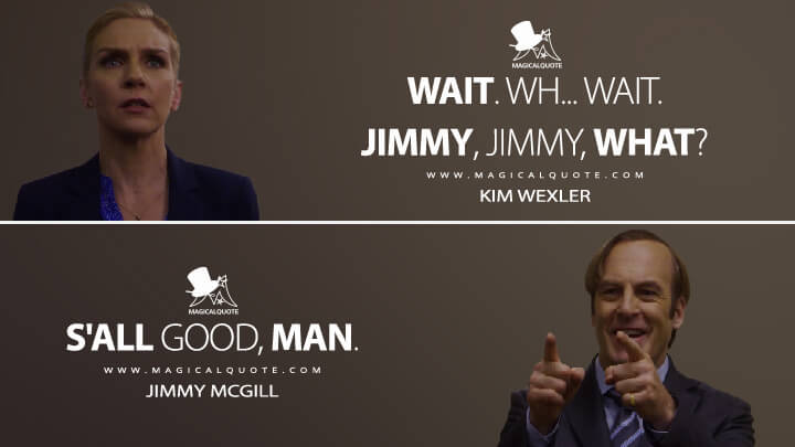 Kim Wexler: Wait. Wh... Wait. Jimmy, Jimmy, what? Jimmy McGill: S'all good, man. - Kim Wexler, Jimmy McGill (Better Call Saul Quotes)