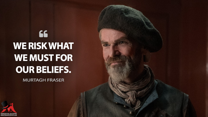 We risk what we must for our beliefs. - Murtagh Fraser (Outlander Quotes)