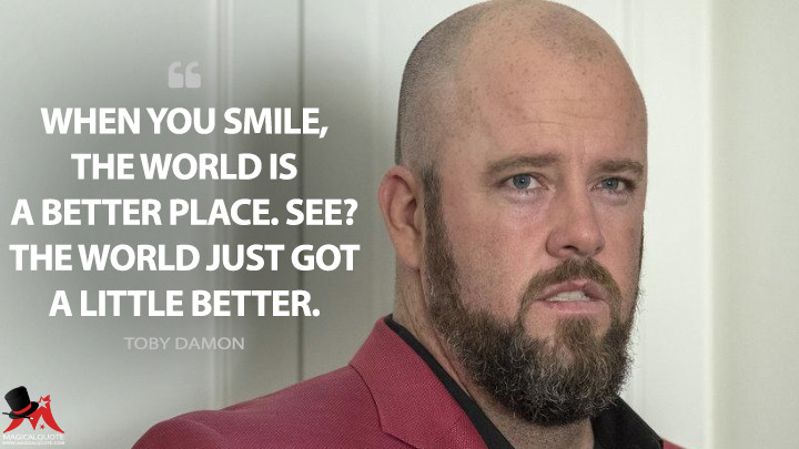 When you smile, the world is a better place. See? The world just got a little better. - Toby Damon (This Is Us Quotes)