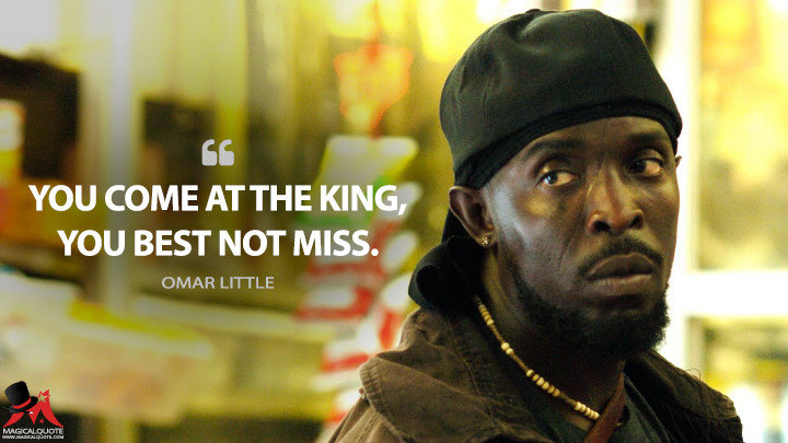 You come at the king, you best not miss. - Omar Little (The Wire Quotes)