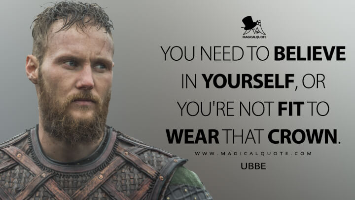 You need to believe in yourself, or you're not fit to wear that crown. - Ubbe (Vikings Quotes)