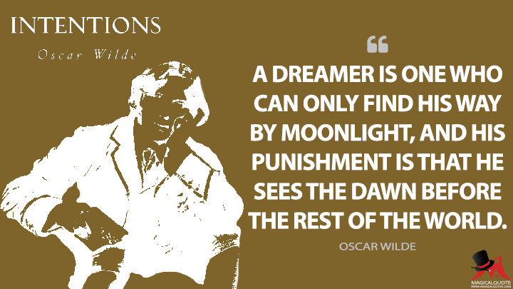A dreamer is one who can only find his way by moonlight, and his punishment is that he sees the dawn before the rest of the world. - Oscar Wilde (Intentions Quotes)