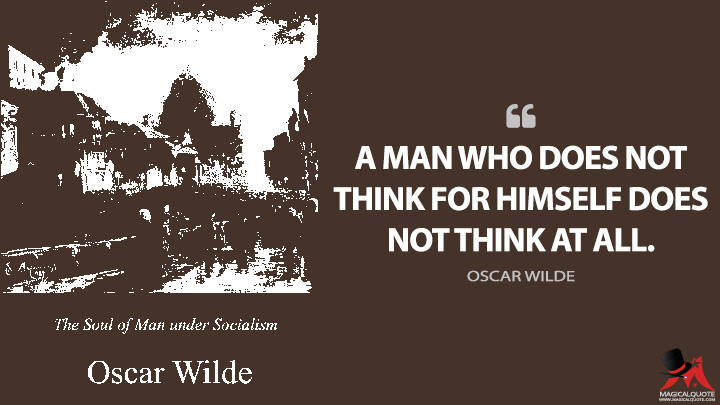A man who does not think for himself does not think at all. - Oscar Wilde (The Soul of Man Under Socialism Quotes)