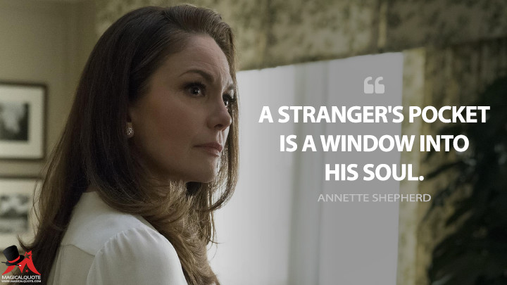 A stranger's pocket is a window into his soul. - Annette Shepherd (House of Cards Quotes)