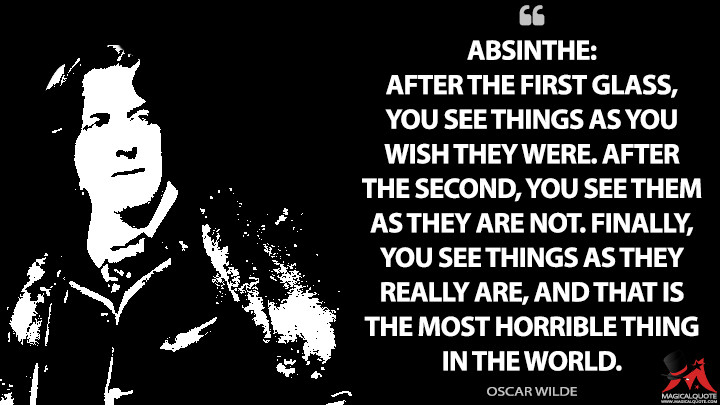 Absinthe: After the first glass, you see things as you wish they were. After the second, you see them as they are not. Finally, you see things as they really are, and that is the most horrible thing in the world. - Oscar Wilde Quotes
