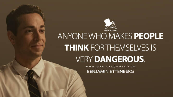 Anyone who makes people think for themselves is very dangerous. - Benjamin Ettenberg (The Marvelous Mrs. Maisel Quotes)