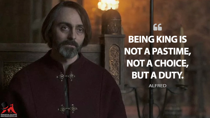Being king is not a pastime, not a choice, but a duty. - Alfred (The Last Kingdom Quotes)