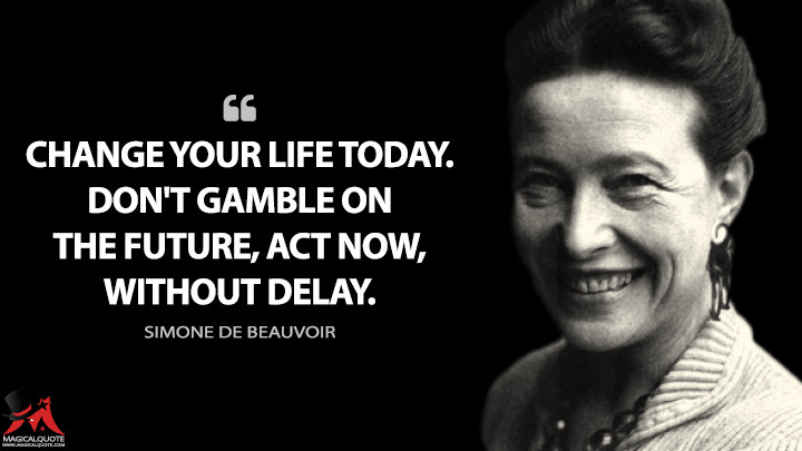 Change your life today. Don't gamble on the future, act now, without delay. - Simone de Beauvoir Quotes