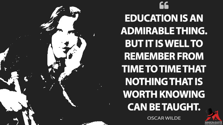 Education is an admirable thing. But it is well to remember from time to time that nothing that is worth knowing can be taught. - Oscar Wilde Quotes
