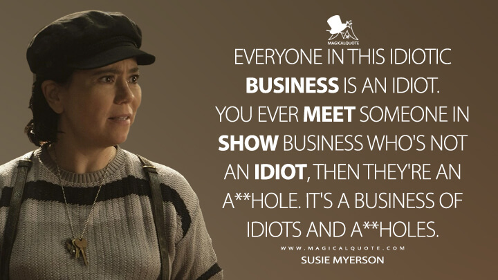 Everyone in this idiotic business is an idiot. You ever meet someone in show business who's not an idiot, then they're an a**hole. It's a business of idiots and a**holes. - Susie Myerson (The Marvelous Mrs. Maisel Quotes)