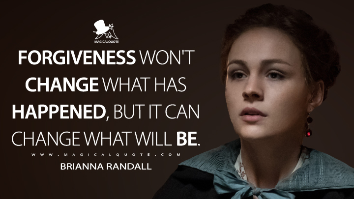 Forgiveness won't change what has happened, but it can change what will be. - Brianna Randall (Outlander Quotes)