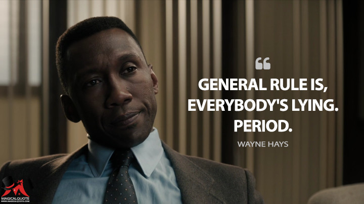 General rule is, everybody's lying. Period. - Wayne Hays (True Detective Quotes)