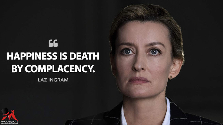 Happiness is death by complacency. - Laz Ingram (The First Quotes)