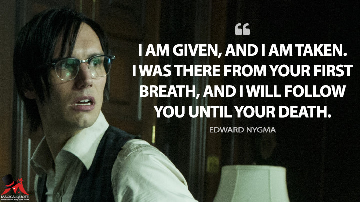 I am given, and I am taken. I was there from your first breath, and I will follow you until your death. - Edward Nygma (Gotham Quotes)