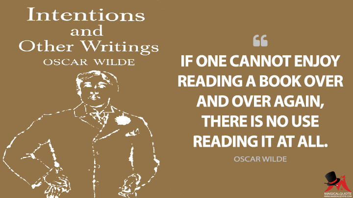 If one cannot enjoy reading a book over and over again, there is no use reading it at all. - Oscar Wilde (Intentions Quotes)