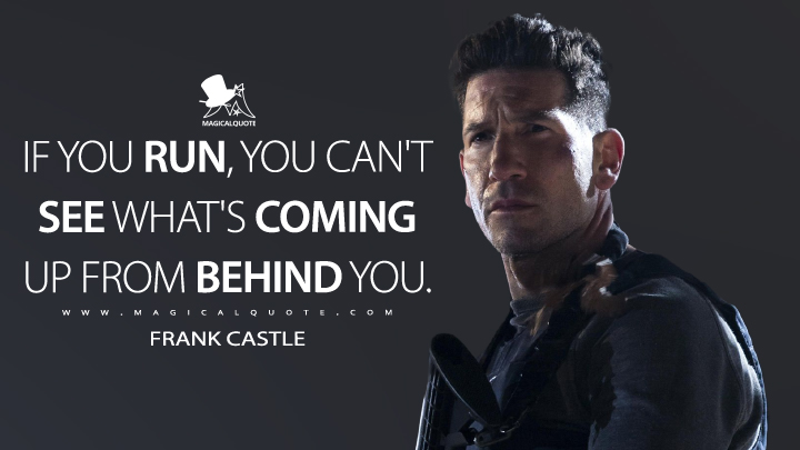 If you run, you can't see what's coming up from behind you. - Frank Castle (The Punisher Quotes)