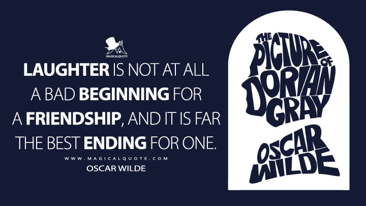 Laughter is not at all a bad beginning for a friendship, and it is far the best ending for one. - Oscar Wilde (The Picture of Dorian Gray Quotes)