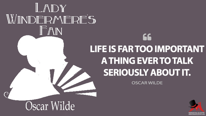 Life is far too important a thing ever to talk seriously about it. - Oscar Wilde (Lady Windermere's Fan Quotes)