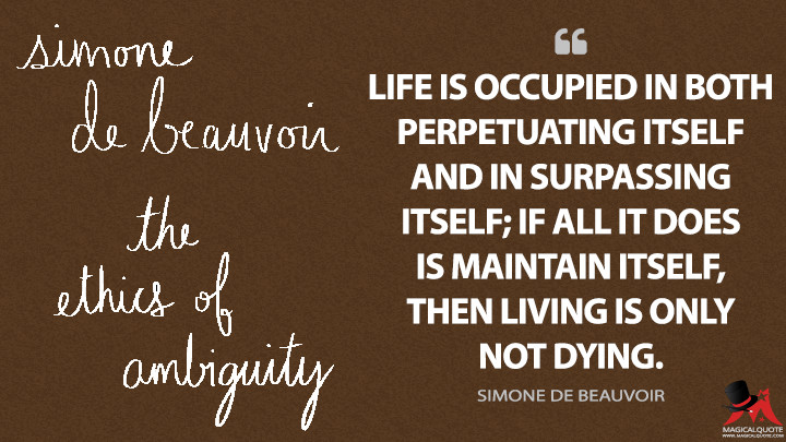 Life is occupied in both perpetuating itself and in surpassing itself; if all it does is maintain itself, then living is only not dying. - Simone de Beauvoir Quotes