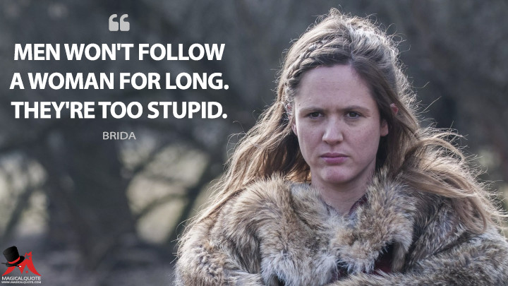 Men won't follow a woman for long. They're too stupid. - Brida (The Last Kingdom Quotes)