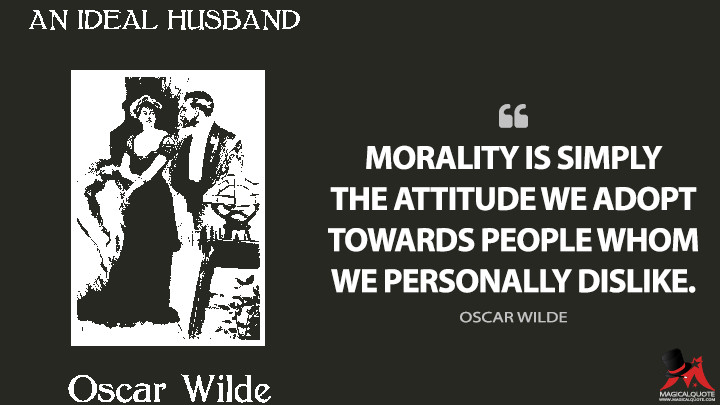 Morality is simply the attitude we adopt towards people whom we personally dislike. - Oscar Wilde (An Ideal Husband Quotes)