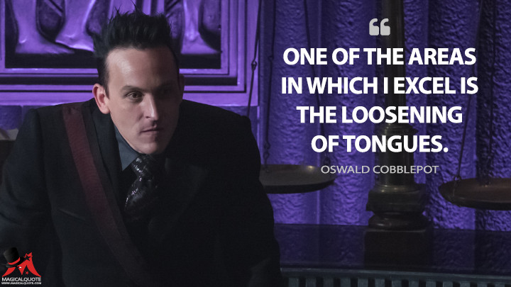 One of the areas in which I excel is the loosening of tongues. - Oswald Cobblepot (Gotham Quotes)