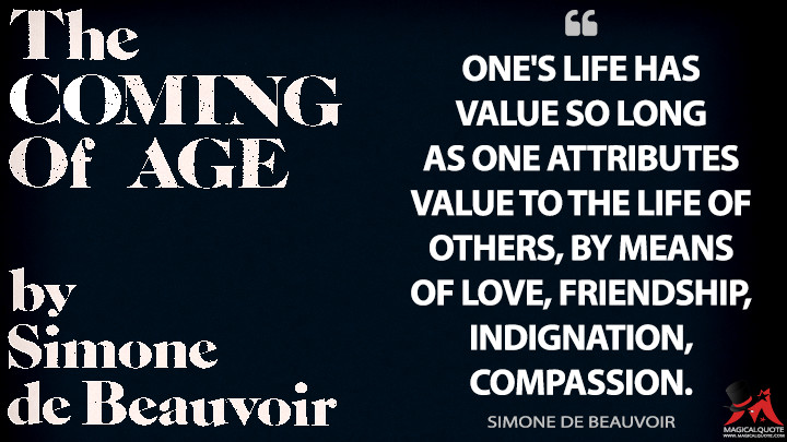 One's life has value so long as one attributes value to the life of others, by means of love, friendship, indignation, compassion. - Simone de Beauvoir Quotes