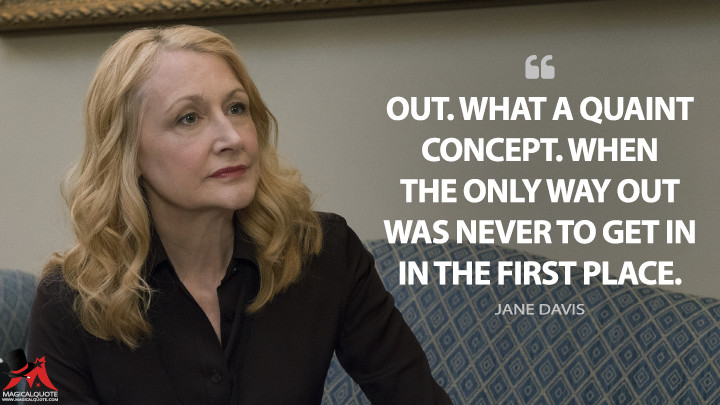 Out. What a quaint concept. When the only way out was never to get in the first place. - Jane Davis (House of Cards Quotes)