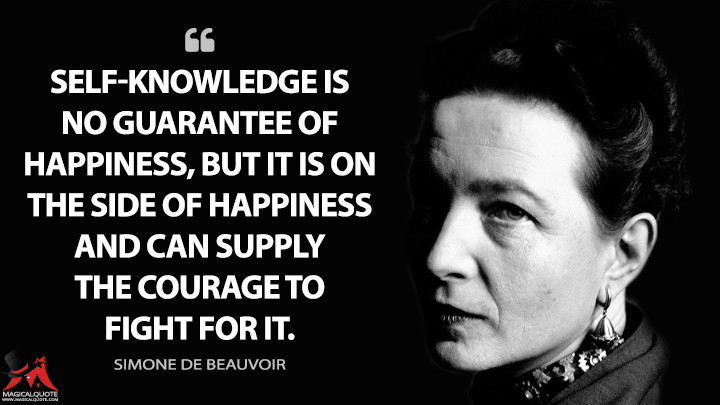 Self-knowledge is no guarantee of happiness, but it is on the side of happiness and can supply the courage to fight for it. - Simone de Beauvoir Quotes